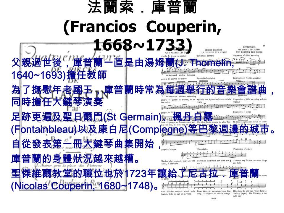 法蘭索.庫普蘭 (Francios Couperin, 1668~1733) 父親過世後,庫普蘭一直是由湯姆蘭 (J.