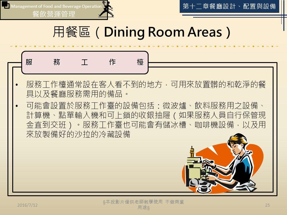 Management of Food and Beverage Operation 餐飲營運管理 第十二章餐廳設計、配置與設備 用餐區(Dining Room Areas) 2016/7/1225 服務工作檯通常設在客人看不到的地方,可用來放置髒的和乾淨的餐 具以及餐廳服務需用的備品。 可能會設置於服務工作臺的設備包括:微波爐、飲料服務用之設備、 計算機、點單輸入機和可上鎖的收銀抽屜(如果服務人員自行保管現 金直到交班)。服務工作臺也可能會有儲冰槽、咖啡機設備,以及用 來放製備好的沙拉的冷藏設備 服務工作檯 § 本投影片僅供老師教學使用 不做商業 用途 §