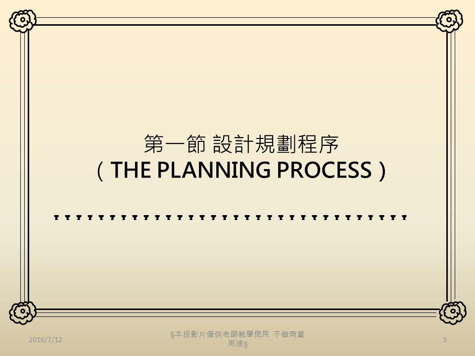 第一節 設計規劃程序 (THE PLANNING PROCESS) 2016/7/123 § 本投影片僅供老師教學使用 不做商業 用途 §