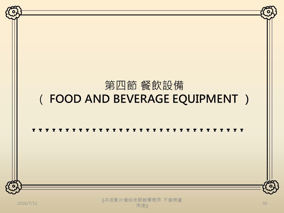 第四節 餐飲設備 ( FOOD AND BEVERAGE EQUIPMENT ) 2016/7/1230 § 本投影片僅供老師教學使用 不做商業 用途 §