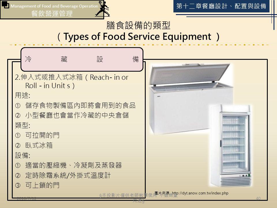 Management of Food and Beverage Operation 餐飲營運管理 第十二章餐廳設計、配置與設備 膳食設備的類型 (Types of Food Service Equipment ) 2016/7/1240 2.伸入式或推入式冰箱(Reach- in or Roll - in Unit s) 用途:  儲存食物製備區內即將會用到的食品  小型餐廳也會當作冷藏的中央倉儲 類型:  可拉開的門  臥式冰箱 設備:  適當的壓縮機、冷凝劑及蒸發器  定時除霜系統/外掛式溫度計  可上鎖的門 冷藏設備 圖片來源 : http://dyt.anow.com.tw/index.php § 本投影片僅供老師教學使用 不做商業 用途 §
