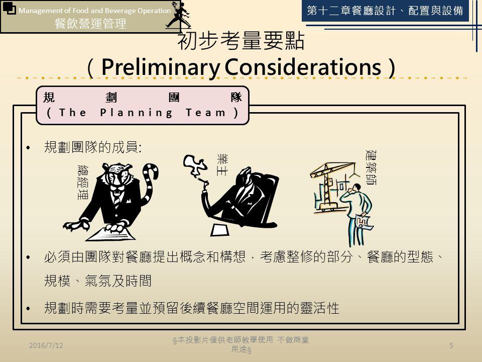 Management of Food and Beverage Operation 餐飲營運管理 第十二章餐廳設計、配置與設備 初步考量要點 (Preliminary Considerations) 2016/7/125 規劃團隊的成員: 必須由團隊對餐廳提出概念和構想,考慮整修的部分、餐廳的型態、 規模、氣氛及時間 規劃時需要考量並預留後續餐廳空間運用的靈活性 規劃團隊 ( The Planning Team ) § 本投影片僅供老師教學使用 不做商業 用途 §