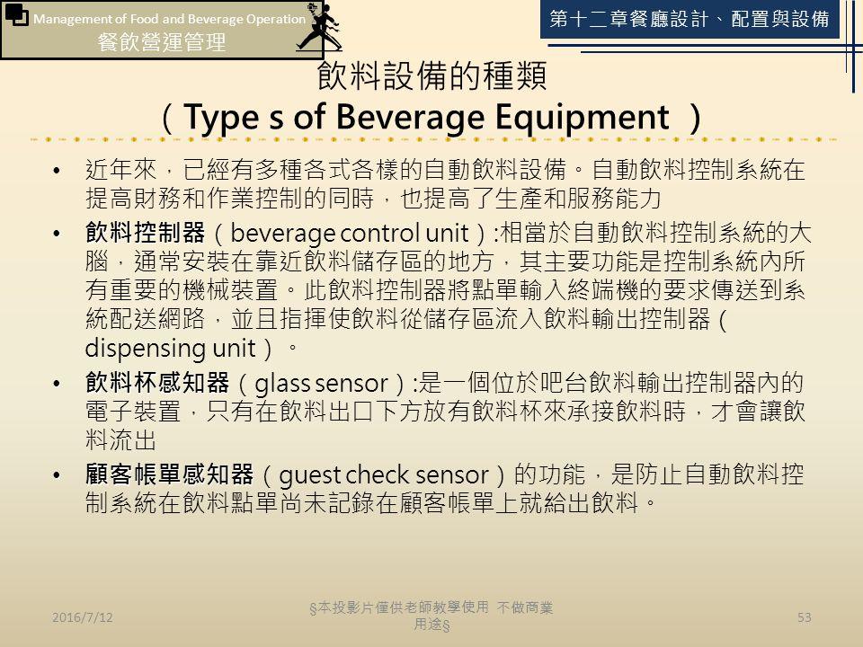 Management of Food and Beverage Operation 餐飲營運管理 第十二章餐廳設計、配置與設備 飲料設備的種類 (Type s of Beverage Equipment ) 近年來,已經有多種各式各樣的自動飲料設備。自動飲料控制系統在 提高財務和作業控制的同時,也提高了生產和服務能力 飲料控制器 飲料控制器(beverage control unit):相當於自動飲料控制系統的大 腦,通常安裝在靠近飲料儲存區的地方,其主要功能是控制系統內所 有重要的機械裝置。此飲料控制器將點單輸入終端機的要求傳送到系 統配送網路,並且指揮使飲料從儲存區流入飲料輸出控制器( dispensing unit)。 飲料杯感知器 飲料杯感知器(glass sensor):是一個位於吧台飲料輸出控制器內的 電子裝置,只有在飲料出口下方放有飲料杯來承接飲料時,才會讓飲 料流出 顧客帳單感知器 顧客帳單感知器(guest check sensor)的功能,是防止自動飲料控 制系統在飲料點單尚未記錄在顧客帳單上就給出飲料。 2016/7/1253 § 本投影片僅供老師教學使用 不做商業 用途 §