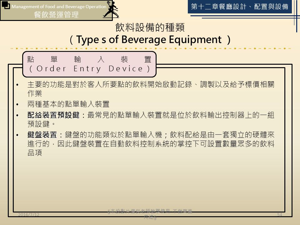 Management of Food and Beverage Operation 餐飲營運管理 第十二章餐廳設計、配置與設備 飲料設備的種類 (Type s of Beverage Equipment ) 2016/7/1254 主要的功能是對於客人所要點的飲料開始啟動記錄、調製以及給予標價相關 作業 兩種基本的點單輸入裝置 配給裝置預設鍵 配給裝置預設鍵:最常見的點單輸入裝置就是位於飲料輸出控制器上的一組 預設鍵。 鍵盤裝置 鍵盤裝置:鍵盤的功能類似於點單輸入機;飲料配給是由一套獨立的硬體來 進行的,因此鍵盤裝置在自動飲料控制系統的掌控下可設置數量眾多的飲料 品項 點單輸入裝置 (Order Entry Device) § 本投影片僅供老師教學使用 不做商業 用途 §