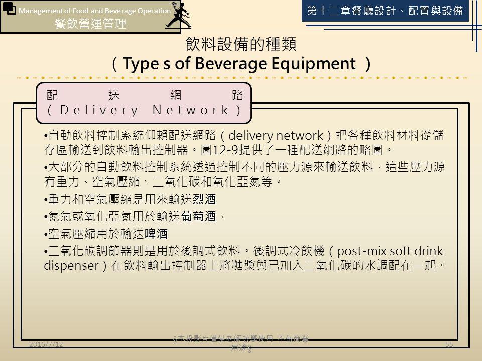 Management of Food and Beverage Operation 餐飲營運管理 第十二章餐廳設計、配置與設備 飲料設備的種類 (Type s of Beverage Equipment ) 2016/7/1255 自動飲料控制系統仰賴配送網路(delivery network)把各種飲料材料從儲 存區輸送到飲料輸出控制器。圖12-9提供了一種配送網路的略圖。 大部分的自動飲料控制系統透過控制不同的壓力源來輸送飲料,這些壓力源 有重力、空氣壓縮、二氧化碳和氧化亞氮等。 烈酒 重力和空氣壓縮是用來輸送烈酒 葡萄酒 氮氣或氧化亞氮用於輸送葡萄酒, 啤酒 空氣壓縮用於輸送啤酒 二氧化碳調節器則是用於後調式飲料。後調式冷飲機(post-mix soft drink dispenser)在飲料輸出控制器上將糖漿與已加入二氧化碳的水調配在一起。 配送網路 (Delivery Network) § 本投影片僅供老師教學使用 不做商業 用途 §