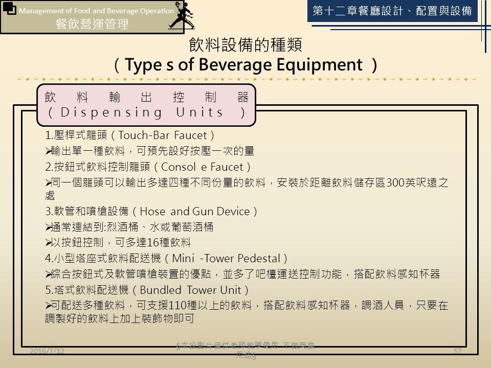 Management of Food and Beverage Operation 餐飲營運管理 第十二章餐廳設計、配置與設備 飲料設備的種類 (Type s of Beverage Equipment ) 2016/7/1257 1.壓桿式龍頭(Touch-Bar Faucet)  輸出單一種飲料,可預先設好按壓一次的量 2.按鈕式飲料控制龍頭(Consol e Faucet)  同一個龍頭可以輸出多達四種不同份量的飲料,安裝於距離飲料儲存區300英呎遠之 處 3.軟管和噴槍設備(Hose and Gun Device)  通常連結到:烈酒桶、水或葡萄酒桶  以按鈕控制,可多達16種飲料 4.小型塔座式飲料配送機(Mini -Tower Pedestal)  綜合按鈕式及軟管噴槍裝置的優點,並多了吧檯運送控制功能,搭配飲料感知杯器 5.塔式飲料配送機(Bundled Tower Unit)  可配送多種飲料,可支援110種以上的飲料,搭配飲料感知杯器,調酒人員,只要在 調製好的飲料上加上裝飾物即可 飲料輸出控制器 (Dispensing Units ) § 本投影片僅供老師教學使用 不做商業 用途 §
