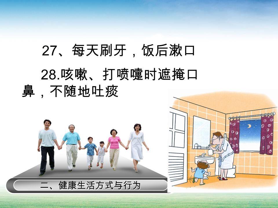 二、健康生活方式与行为 27 、每天刷牙,饭后漱口 28. 咳嗽、打喷嚏时遮掩口 鼻,不随地吐痰