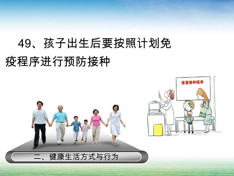 二、健康生活方式与行为 49 、孩子出生后要按照计划免 疫程序进行预防接种