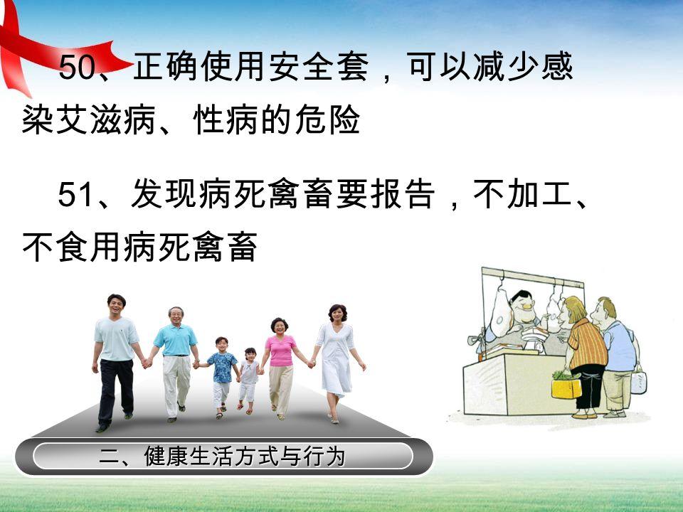 二、健康生活方式与行为 50 、正确使用安全套,可以减少感 染艾滋病、性病的危险 51 、发现病死禽畜要报告,不加工、 不食用病死禽畜