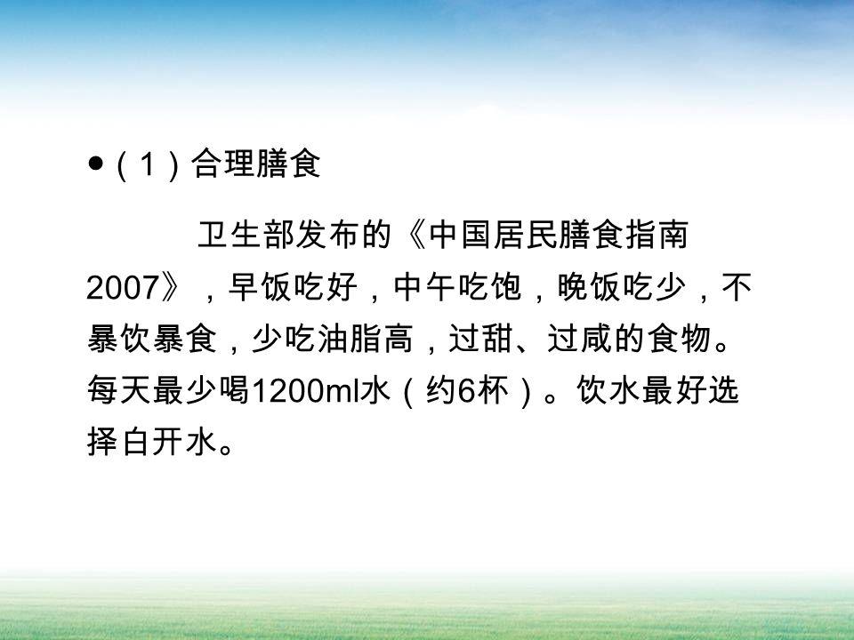 ●( 1 )合理膳食 卫生部发布的《中国居民膳食指南 2007 》,早饭吃好,中午吃饱,晚饭吃少,不 暴饮暴食,少吃油脂高,过甜、过咸的食物。 每天最少喝 1200ml 水(约 6 杯)。饮水最好选 择白开水。