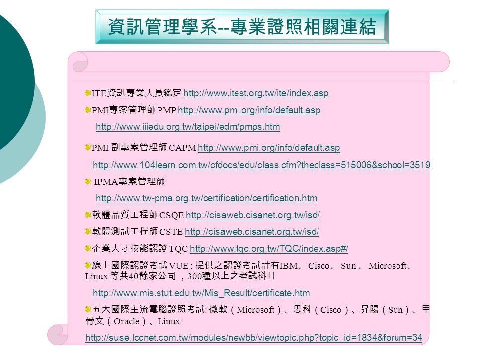 資訊管理學系 -- 專 業證照相關連結 ITE 資訊專業人員鑑定 http://www.itest.org.tw/ite/index.asp http://www.itest.org.tw/ite/index.asp PMI 專案管理師 PMP http://www.pmi.org/info/default.asp http://www.pmi.org/info/default.asp http://www.iiiedu.org.tw/taipei/edm/pmps.htm PMI 副專案管理師 CAPM http://www.pmi.org/info/default.asp http://www.pmi.org/info/default.asp http://www.104learn.com.tw/cfdocs/edu/class.cfm theclass=515006&school=3519 IPMA 專案管理師 http://www.tw-pma.org.tw/certification/certification.htm 軟體品質工程師 CSQE http://cisaweb.cisanet.org.tw/isd/http://cisaweb.cisanet.org.tw/isd/ 軟體測試工程師 CSTE http://cisaweb.cisanet.org.tw/isd/http://cisaweb.cisanet.org.tw/isd/ 企業人才技能認證 TQC http://www.tqc.org.tw/TQC/index.asp#/http://www.tqc.org.tw/TQC/index.asp#/ 線上國際認證考試 VUE : 提供之認證考試計有 IBM 、 Cisco 、 Sun 、 Microsoft 、 Linux 等共 40 餘家公司 , 300 種以上之考試科目 http://www.mis.stut.edu.tw/Mis_Result/certificate.htm 五大國際主流電腦證照考試 : 微軟( Microsoft )、思科( Cisco )、昇陽( Sun )、甲 骨文( Oracle )、 Linux http://suse.lccnet.com.tw/modules/newbb/viewtopic.php topic_id=1834&forum=34