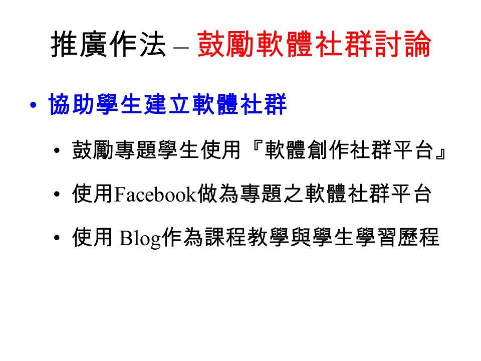推廣作法 – 鼓勵軟體社群討論 協助學生建立軟體社群 鼓勵專題學生使用『軟體創作社群平台』 使用 Facebook 做為專題之軟體社群平台 使用 Blog 作為課程教學與學生學習歷程