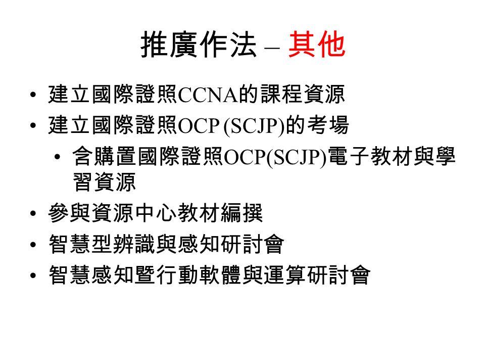 推廣作法 – 其他 建立國際證照 CCNA 的課程資源 建立國際證照 OCP (SCJP) 的考場 含購置國際證照 OCP(SCJP) 電子教材與學 習資源 參與資源中心教材編撰 智慧型辨識與感知研討會 智慧感知暨行動軟體與運算研討會