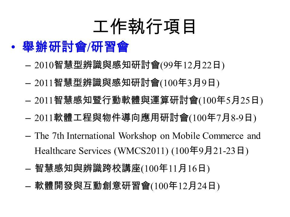 工作執行項目 舉辦研討會 / 研習會 – 2010 智慧型辨識與感知研討會 (99 年 12 月 22 日 ) – 2011 智慧型辨識與感知研討會 (100 年 3 月 9 日 ) – 2011 智慧感知暨行動軟體與運算研討會 (100 年 5 月 25 日 ) – 2011 軟體工程與物件導向應用研討會 (100 年 7 月 8-9 日 ) – The 7th International Workshop on Mobile Commerce and Healthcare Services (WMCS2011) (100 年 9 月 21-23 日 ) – 智慧感知與辨識跨校講座 (100 年 11 月 16 日 ) – 軟體開發與互動創意研習會 (100 年 12 月 24 日 )