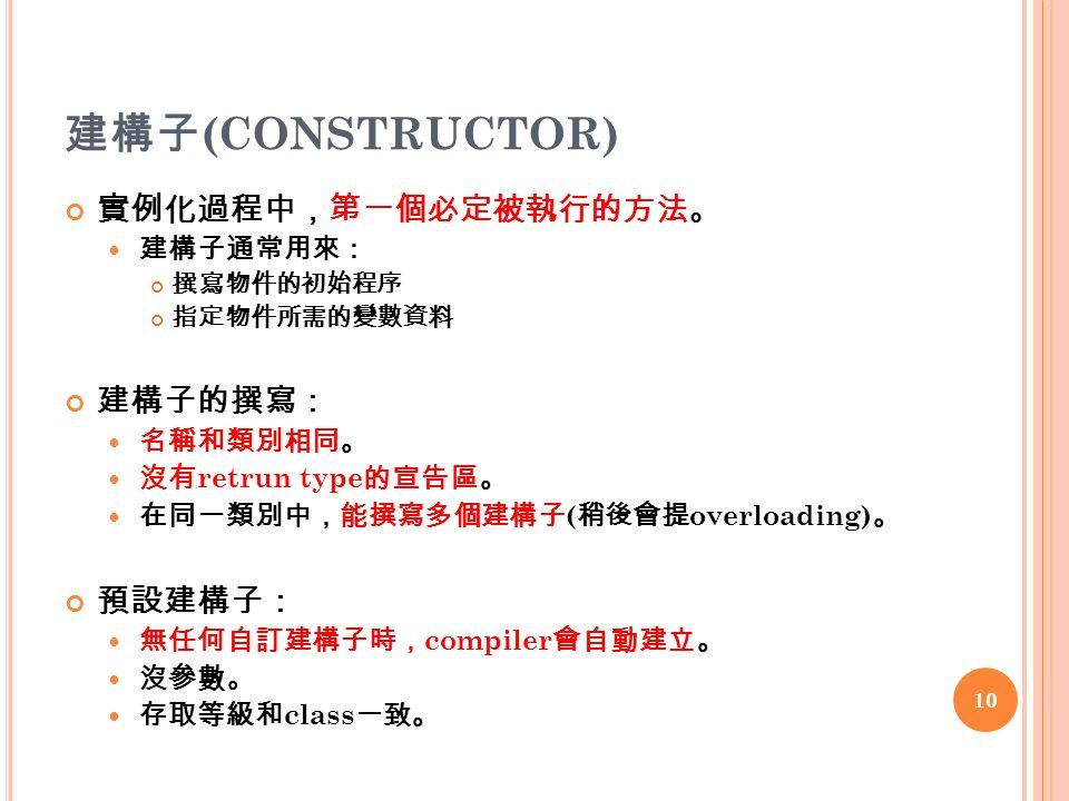 建構子 (CONSTRUCTOR) 實例化過程中,第一個必定被執行的方法。 建構子通常用來: 撰寫物件的初始程序 指定物件所需的變數資料 建構子的撰寫: 名稱和類別相同。 沒有 retrun type 的宣告區。 在同一類別中,能撰寫多個建構子 ( 稍後會提 overloading) 。 預設建構子: 無任何自訂建構子時, compiler 會自動建立。 沒參數。 存取等級和 class 一致。 10