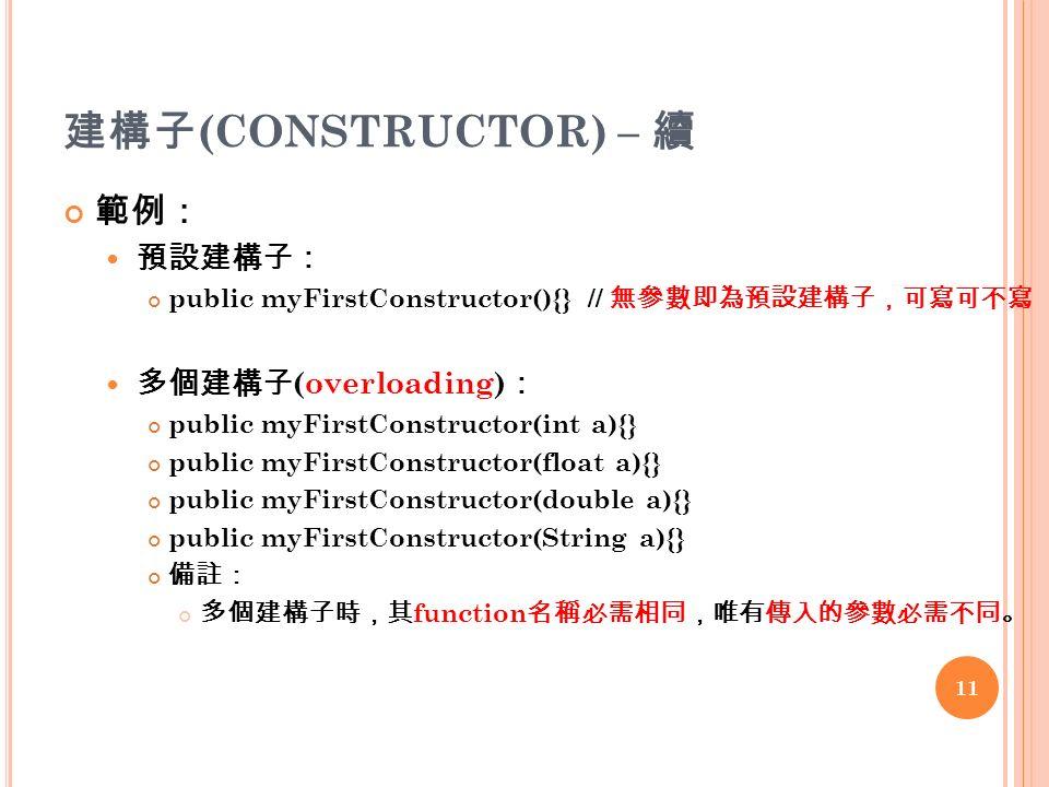 建構子 (CONSTRUCTOR) – 續 範例: 預設建構子: public myFirstConstructor(){}// 無參數即為預設建構子,可寫可不寫 多個建構子 (overloading) : public myFirstConstructor(int a){} public myFirstConstructor(float a){} public myFirstConstructor(double a){} public myFirstConstructor(String a){} 備註: 多個建構子時,其 function 名稱必需相同,唯有傳入的參數必需不同。 11