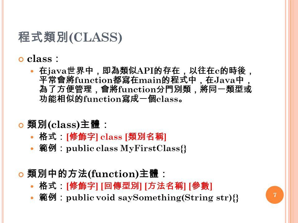 程式類別 (CLASS) class : 在 java 世界中,即為類似 API 的存在,以往在 c 的時後, 平常會將 function 都寫在 main 的程式中,在 Java 中, 為了方便管理,會將 function 分門別類,將同一類型或 功能相似的 function 寫成一個 class 。 類別 (class) 主體: 格式: [ 修飾字 ] class [ 類別名稱 ] 範例: public class MyFirstClass{} 類別中的方法 (function) 主體: 格式: [ 修飾字 ] [ 回傳型別 ] [ 方法名稱 ] [ 參數 ] 範例: public void saySomething(String str){} 7