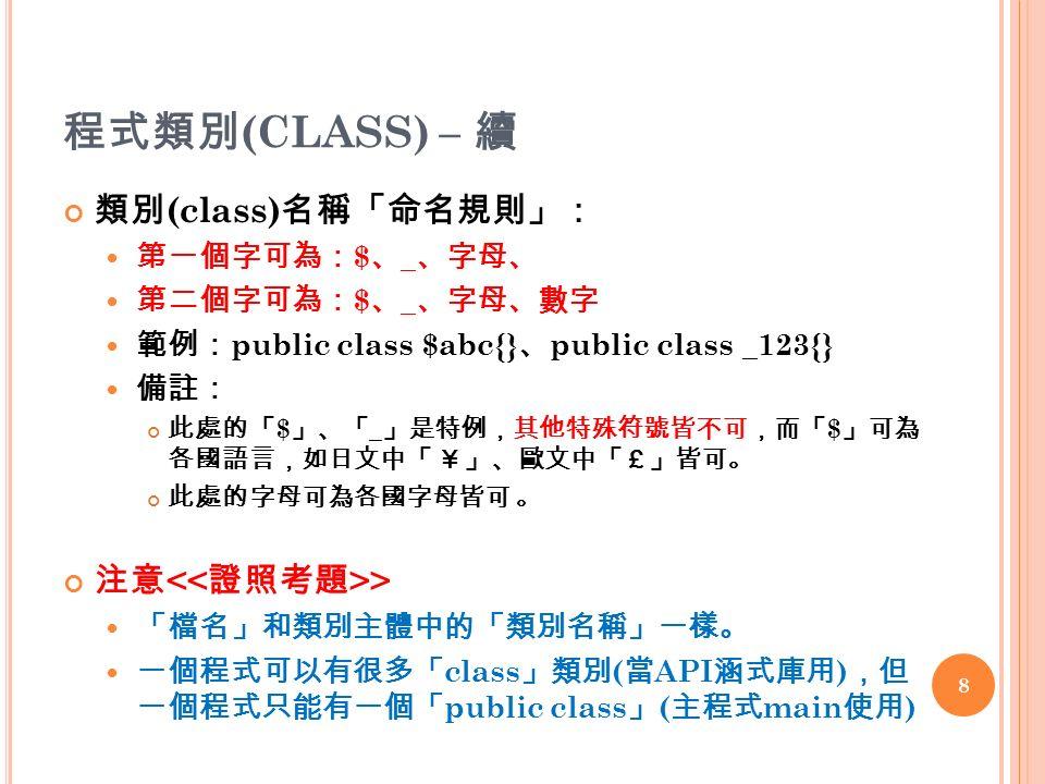 程式類別 (CLASS) – 續 類別 (class) 名稱「命名規則」: 第一個字可為: $ 、 _ 、字母、 第二個字可為: $ 、 _ 、字母、數字 範例: public class $abc{} 、 public class _123{} 備註: 此處的「 $ 」、「 _ 」是特例,其他特殊符號皆不可,而「 $ 」可為 各國語言,如日文中「 ¥」、歐文中「£」皆可。 此處的字母可為各國字母皆可 。 注意 > 「檔名」和類別主體中的「類別名稱」一樣。 一個程式可以有很多「 class 」類別 ( 當 API 涵式庫用 ) ,但 一個程式只能有一個「 public class 」 ( 主程式 main 使用 ) 8