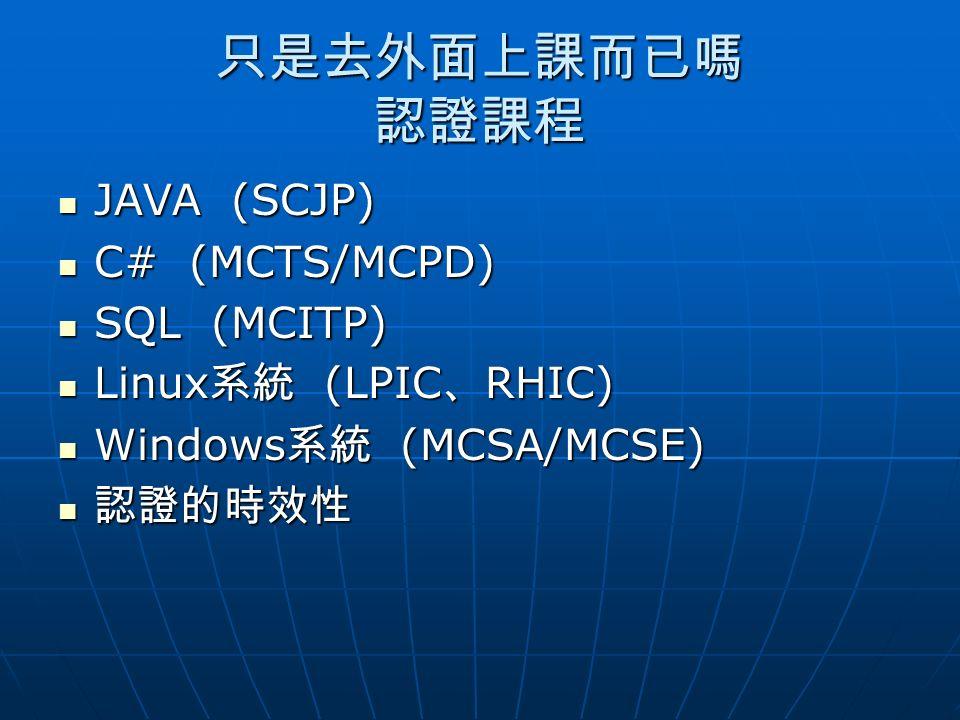 只是去外面上課而已嗎 認證課程 JAVA (SCJP) JAVA (SCJP) C# (MCTS/MCPD) C# (MCTS/MCPD) SQL (MCITP) SQL (MCITP) Linux 系統 (LPIC 、 RHIC) Linux 系統 (LPIC 、 RHIC) Windows 系統 (MCSA/MCSE) Windows 系統 (MCSA/MCSE) 認證的時效性 認證的時效性