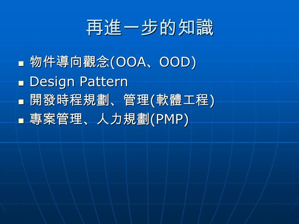 再進一步的知識 物件導向觀念 (OOA 、 OOD) 物件導向觀念 (OOA 、 OOD) Design Pattern Design Pattern 開發時程規劃、管理 ( 軟體工程 ) 開發時程規劃、管理 ( 軟體工程 ) 專案管理、人力規劃 (PMP) 專案管理、人力規劃 (PMP)