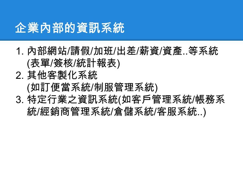 企業內部的資訊系統 1. 內部網站 / 請假 / 加班 / 出差 / 薪資 / 資產.. 等系統 ( 表單 / 簽核 / 統計報表 ) 2.