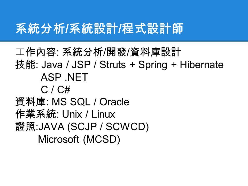 系統分析 / 系統設計 / 程式設計師 工作內容 : 系統分析 / 開發 / 資料庫設計 技能 : Java / JSP / Struts + Spring + Hibernate ASP.NET C / C# 資料庫 : MS SQL / Oracle 作業系統 : Unix / Linux 證照 :JAVA (SCJP / SCWCD) Microsoft (MCSD)