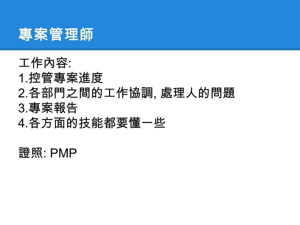 專案管理師 工作內容 : 1. 控管專案進度 2. 各部門之間的工作協調, 處理人的問題 3. 專案報告 4. 各方面的技能都要懂一些 證照 : PMP