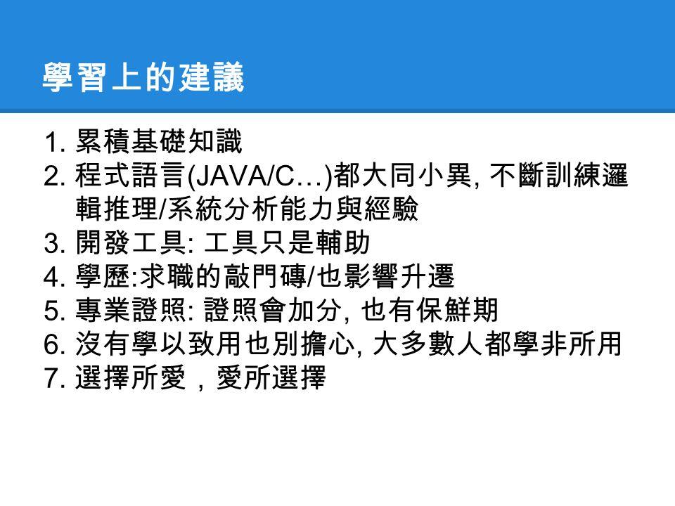 學習上的建議 1. 累積基礎知識 2. 程式語言 (JAVA/C…) 都大同小異, 不斷訓練邏 輯推理 / 系統分析能力與經驗 3.