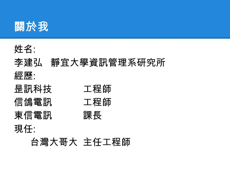關於我 姓名 : 李建弘 靜宜大學資訊管理系研究所 經歷 : 昰訊科技 工程師 信鴿電訊 工程師 東信電訊課長 現任 : 台灣大哥大主任工程師