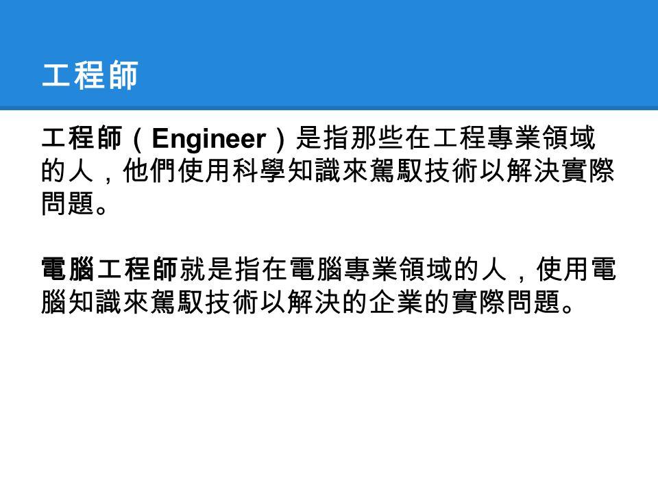 工程師 工程師( Engineer )是指那些在工程專業領域 的人,他們使用科學知識來駕馭技術以解決實際 問題。 電腦工程師就是指在電腦專業領域的人,使用電 腦知識來駕馭技術以解決的企業的實際問題。