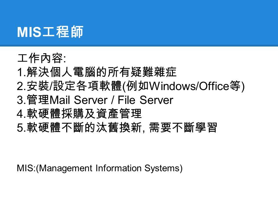 MIS 工程師 工作內容 : 1. 解決個人電腦的所有疑難雜症 2. 安裝 / 設定各項軟體 ( 例如 Windows/Office 等 ) 3.