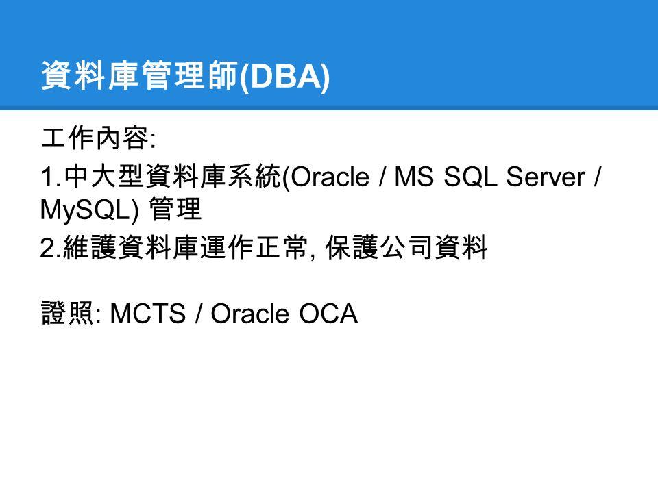 資料庫管理師 (DBA) 工作內容 : 1. 中大型資料庫系統 (Oracle / MS SQL Server / MySQL) 管理 2.