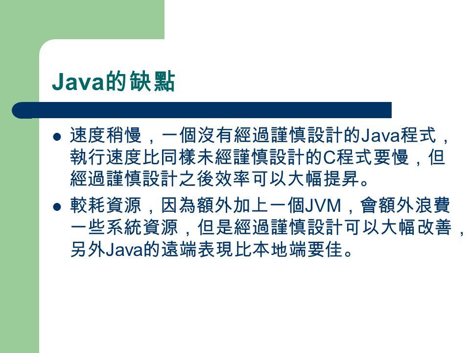 Java 的缺點 速度稍慢,一個沒有經過謹慎設計的 Java 程式, 執行速度比同樣未經謹慎設計的 C 程式要慢,但 經過謹慎設計之後效率可以大幅提昇。 較耗資源,因為額外加上一個 JVM ,會額外浪費 一些系統資源,但是經過謹慎設計可以大幅改善, 另外 Java 的遠端表現比本地端要佳。