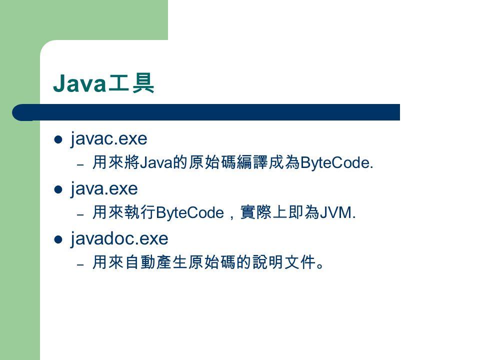 Java 工具 javac.exe – 用來將 Java 的原始碼編譯成為 ByteCode. java.exe – 用來執行 ByteCode ,實際上即為 JVM.