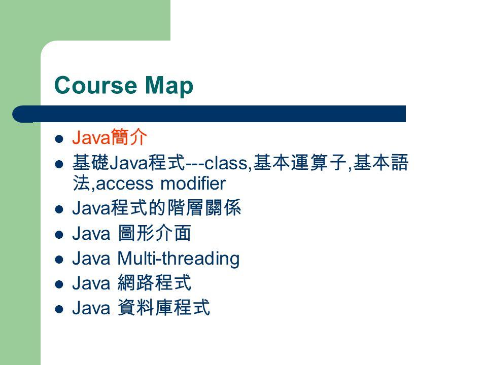 Course Map Java 簡介 基礎 Java 程式 ---class, 基本運算子, 基本語 法,access modifier Java 程式的階層關係 Java 圖形介面 Java Multi-threading Java 網路程式 Java 資料庫程式