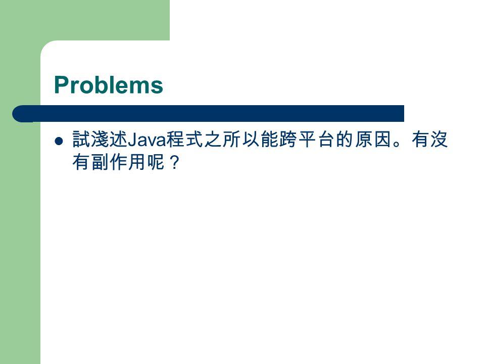 Problems 試淺述 Java 程式之所以能跨平台的原因。有沒 有副作用呢?