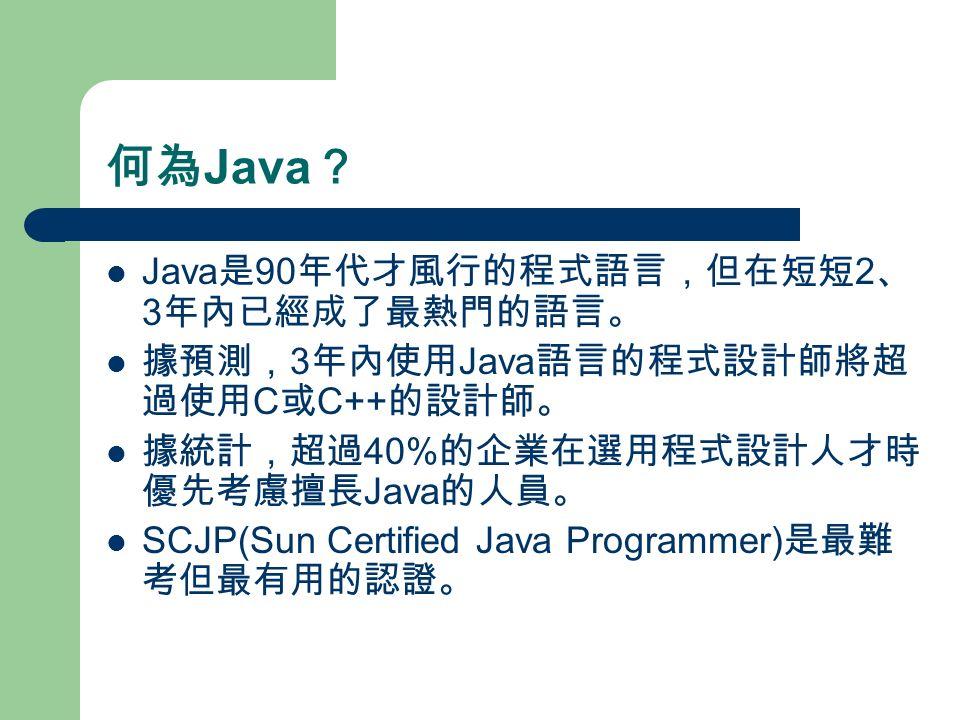 何為 Java ? Java 是 90 年代才風行的程式語言,但在短短 2 、 3 年內已經成了最熱門的語言。 據預測, 3 年內使用 Java 語言的程式設計師將超 過使用 C 或 C++ 的設計師。 據統計,超過 40% 的企業在選用程式設計人才時 優先考慮擅長 Java 的人員。 SCJP(Sun Certified Java Programmer) 是最難 考但最有用的認證。