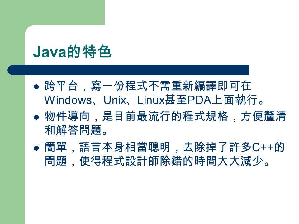 Java 的特色 跨平台,寫一份程式不需重新編譯即可在 Windows 、 Unix 、 Linux 甚至 PDA 上面執行。 物件導向,是目前最流行的程式規格,方便釐清 和解答問題。 簡單,語言本身相當聰明,去除掉了許多 C++ 的 問題,使得程式設計師除錯的時間大大減少。
