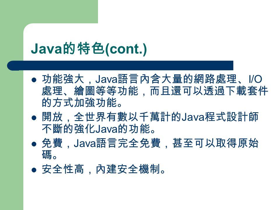Java 的特色 (cont.) 功能強大, Java 語言內含大量的網路處理、 I/O 處理、繪圖等等功能,而且還可以透過下載套件 的方式加強功能。 開放,全世界有數以千萬計的 Java 程式設計師 不斷的強化 Java 的功能。 免費, Java 語言完全免費,甚至可以取得原始 碼。 安全性高,內建安全機制。