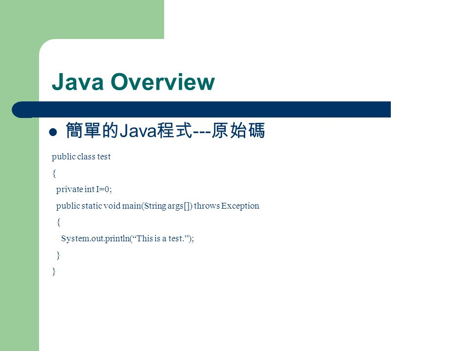 Java Overview 簡單的 Java 程式 --- 原始碼 public class test { private int I=0; public static void main(String args[]) throws Exception { System.out.println( This is a test. ); }