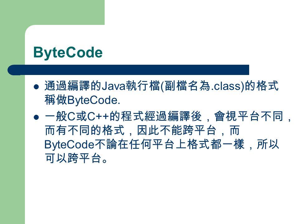 ByteCode 通過編譯的 Java 執行檔 ( 副檔名為.class) 的格式 稱做 ByteCode.