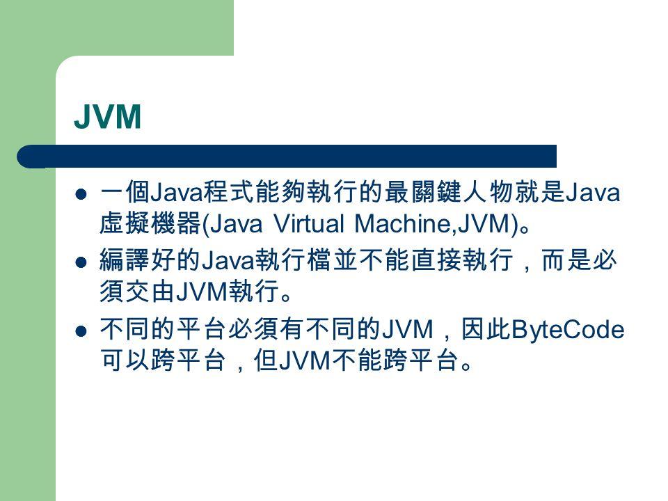 JVM 一個 Java 程式能夠執行的最關鍵人物就是 Java 虛擬機器 (Java Virtual Machine,JVM) 。 編譯好的 Java 執行檔並不能直接執行,而是必 須交由 JVM 執行。 不同的平台必須有不同的 JVM ,因此 ByteCode 可以跨平台,但 JVM 不能跨平台。