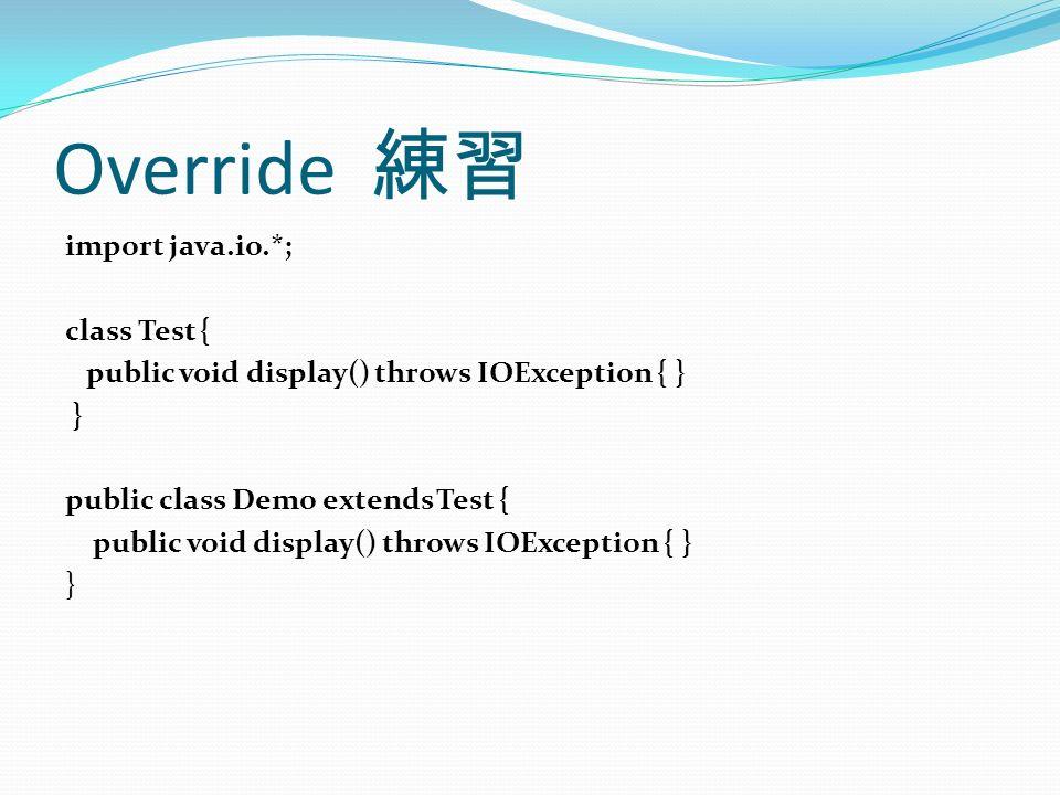 Override 練習 import java.io.*; class Test { public void display() throws IOException { } } public class Demo extends Test { public void display() throws IOException { } }