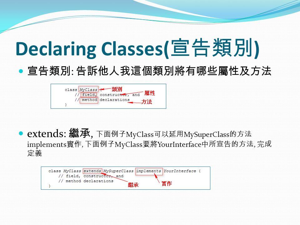Declaring Classes( 宣告類別 ) 宣告類別 : 告訴他人我這個類別將有哪些屬性及方法 extends: 繼承, 下面例子 MyClass 可以延用 MySuperClass 的方法 implements 實作, 下面例子 MyClass 要將 YourInterface 中所宣告的方法, 完成 定義