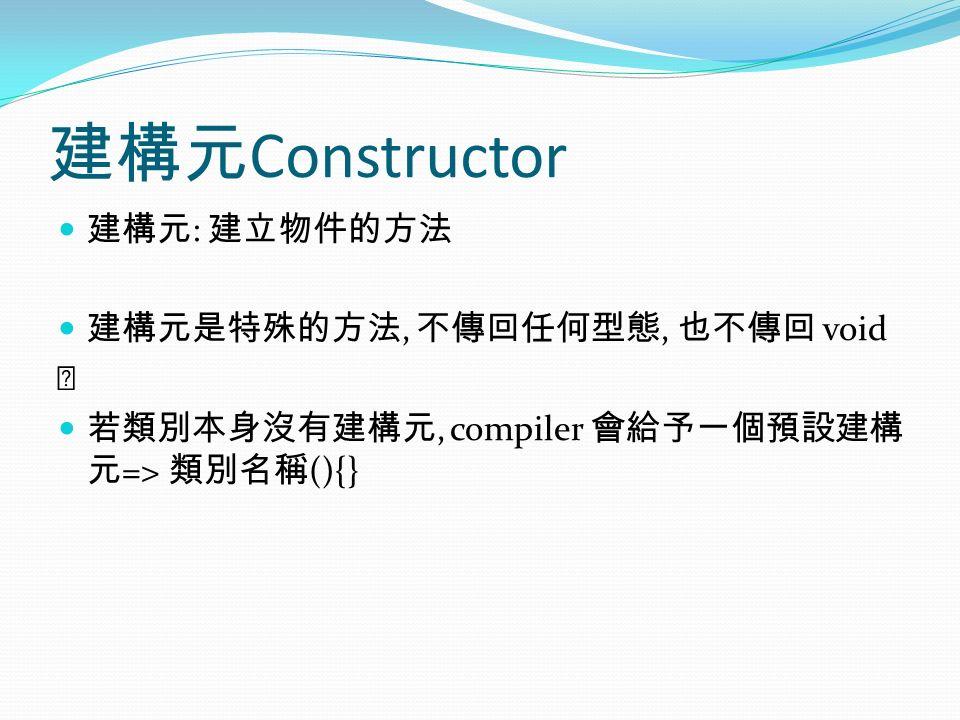 建構元 Constructor 建構元 : 建立物件的方法 建構元是特殊的方法, 不傳回任何型態, 也不傳回 void 若類別本身沒有建構元, compiler 會給予一個預設建構 元 => 類別名稱 (){}