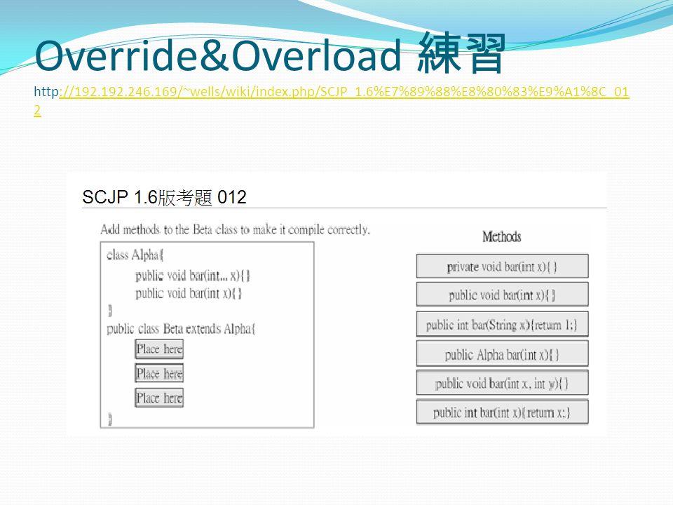Override&Overload 練習 http://192.192.246.169/~wells/wiki/index.php/SCJP_1.6%E7%89%88%E8%80%83%E9%A1%8C_01 2://192.192.246.169/~wells/wiki/index.php/SCJP_1.6%E7%89%88%E8%80%83%E9%A1%8C_01 2
