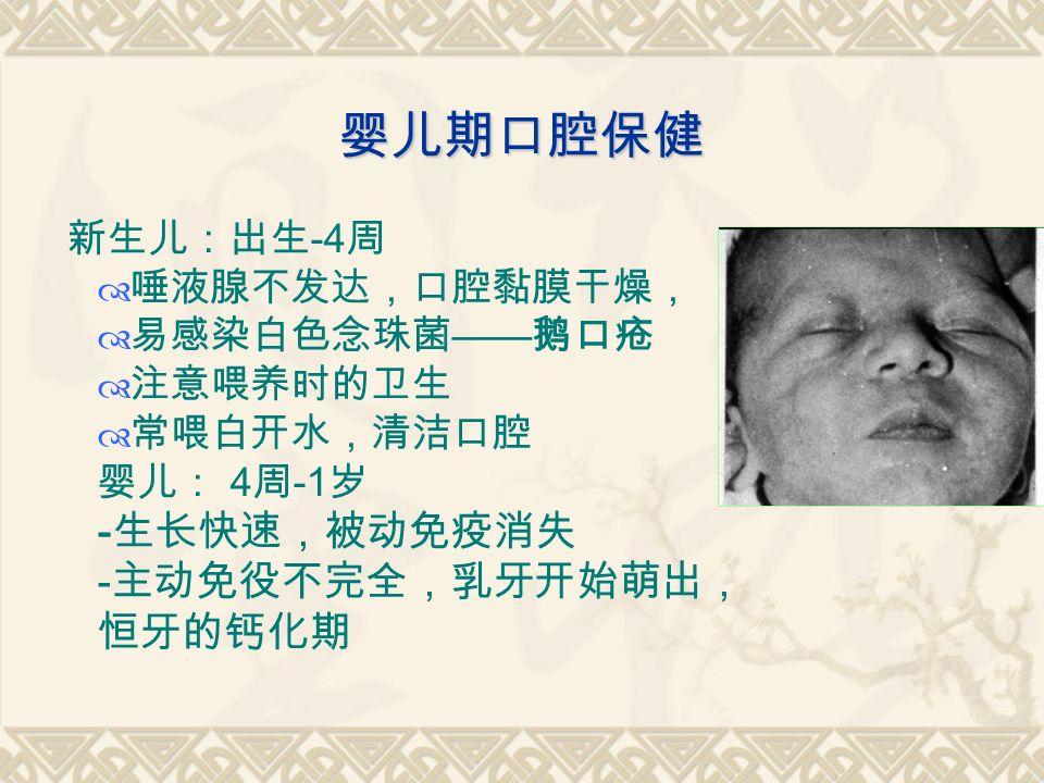 婴儿期口腔保健 新生儿:出生 -4 周  唾液腺不发达,口腔黏膜干燥,  易感染白色念珠菌 —— 鹅口疮  注意喂养时的卫生  常喂白开水,清洁口腔 婴儿: 4 周 -1 岁 - 生长快速,被动免疫消失 - 主动免役不完全,乳牙开始萌出, 恒牙的钙化期