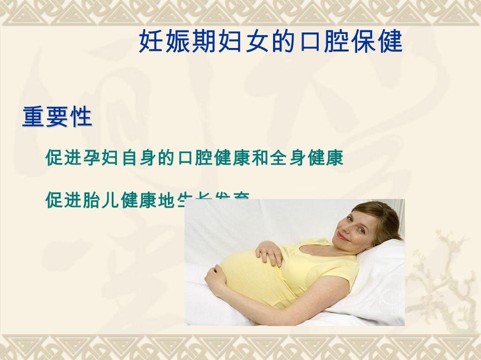 妊娠期妇女的口腔保健 重要性 促进孕妇自身的口腔健康和全身健康 促进胎儿健康地生长发育