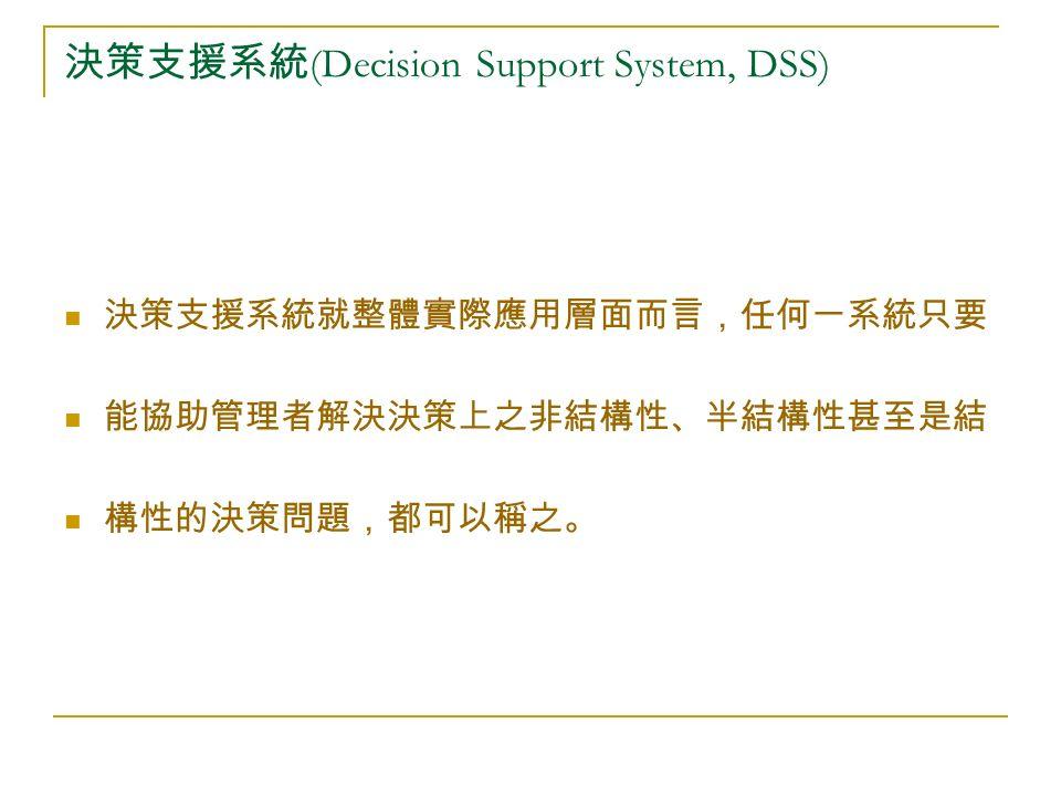決策支援系統 (Decision Support System, DSS) 決策支援系統就整體實際應用層面而言,任何一系統只要 能協助管理者解決決策上之非結構性、半結構性甚至是結 構性的決策問題,都可以稱之。