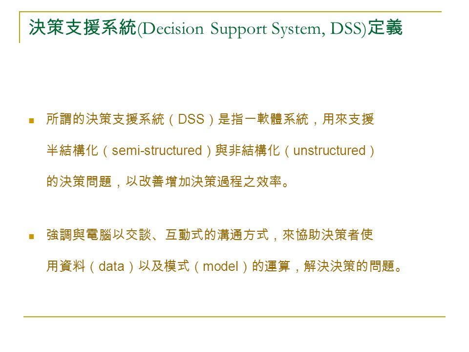 決策支援系統 (Decision Support System, DSS) 定義 所謂的決策支援系統( DSS )是指一軟體系統,用來支援 半結構化( semi-structured )與非結構化( unstructured ) 的決策問題,以改善增加決策過程之效率。 強調與電腦以交談、互動式的溝通方式,來協助決策者使 用資料( data )以及模式( model )的運算,解決決策的問題。